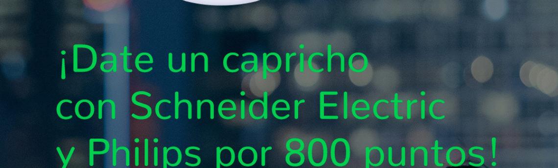 ¡Date un capricho con Schneider Electric y Philips por 800 puntos!